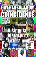 Gathered from Coincidence - A Singular History of Sixties' Pop - Tony Dunsbee
