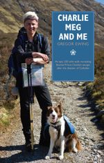 Charlie, Meg and Me : An epic 530 mile walk recreating Bonnie Prince Charlie's escape after the disaster of Culloden - Gregor Ewing