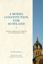 A Model Constitution for Scotland : Making Democracy Work in an Independent State - W. Elliot Bulmer