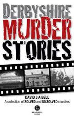 Derbyshire Murder Stories - David J. A. Bell