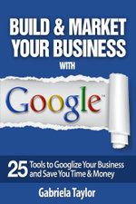 Build & Market Your Business with Google : A Step-By-Step Guide to Unlocking the Power of Google and Maximizing Your Online Potential - Gabriela Taylor
