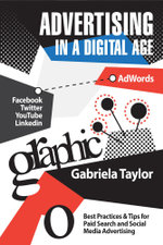 Advertising in a Digital Age : Best Practices for Adwords and Social Media Advertising - Gabriela Taylor