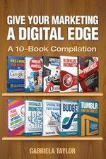 Give Your Marketing a Digital Edge : A 10-Book Bundle Special Edition - Gabriela Taylor