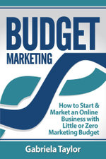 Budget Marketing : How to Start & Market an Online Business with Little or Zero Marketing Budget - Gabriela Taylor