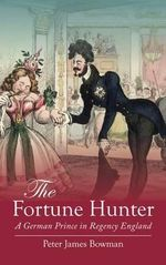 The Fortune Hunter : A German Prince in Regency England - Peter James Bowman