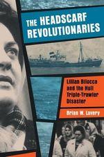 The Headscarf Revolutionaries : Lillian Bilocca and the Hull Triple-Trawler Disaster - Brian W. Lavery