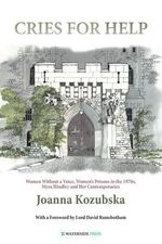 Cries For Help : Women without a Voice, Women's Prisons in the 1970s, Myra Hindley and Her Contemporaries - Joanna Kozubska