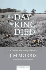 The Day the King Died : A Terrible Miscarriage of Justice - Jim Morris