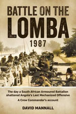 Battle on the Lomba 1987 : The Day a South African Armoured Battalion Shattered Angola's Last Mechanized Offensive  - a Crew Commander's Account - David Mannall
