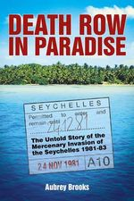 Death Row in Paradise : The Untold Story of the Mercenary Invasion of the Seychelles 1981-83 - Aubrey Brooks
