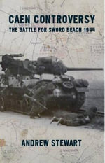 Caen Controversy : The Battle for Sword Beach 1944 - Stewart Andrew