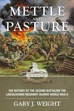 Mettle and Pasture : The History of the Second Battalion the Lincolnshire Regiment During World War II - Gary J. Weight