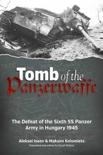Tomb of the Panzerwaffe : The Defeat of the Sixth SS Panzer Army in Hungary 1945 - Aleksei Isaev