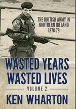 Wasted Years Wasted Lives : British Army in Northern Ireland 1978-79 v. 2 - Ken Wharton