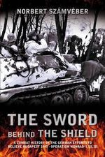 The Sword Behind the Shield : A Combat History of the German Efforts to Relieve Budapest 1945 - Operation 'Konrad' I, III, III - Norbert Szamveber
