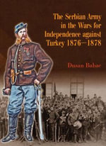 The Serbian Army in the Wars for Independence Against Turkey 1876-1878 - Dusan Babac