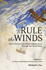 To Rule the Winds. the Evolution of the British Fighter Force Through Two World Wars : Air War on the Western Front 1914-1918 v. 2 - Michael C. Fox
