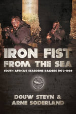 Iron Fist From The Sea : South Africa's Seaborne Raiders 1975-1989 - Douw Steyn