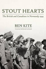 Stout Hearts : The British and Canadians in Normandy 1944 - Ben Kite