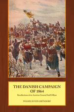 The Danish Campaign of 1864 : Recollections of an Austrian General Staff Officer - Wilhelm von Grundorf