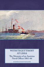 With Tegetthoff at Lissa : The Memoirs of an Austrian Naval Officer 1861-66 - Maximilian Rottauscher