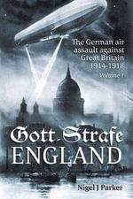 Gott Strafe England: Volume 1 : The German Air Assault Against Great Britain 1914-1918 - Nigel J. Parker
