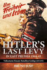 Hitler's Last Levy in East Prussia : Volkssturm Einsatz Batallion Goldap (25/235) 1944-45 - Bruno Just