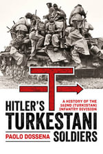 Hitler's Turkestani Soldiers : A History of the 162nd (Turkistan) Infantry Division - Paolo A. Dossena
