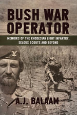 Bush War Operator : Memoirs of the Rhodesian Light Infantry, Selous Scouts and Beyond - Andrew Balaam