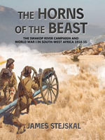 The Horns of the Beast : The Swakop River Campaign and World War I in South-West Africa 1914-15 - James Stejskal