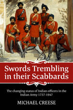 Swords Trembling in Their Scabbards : The Changing Status of Indian Officers in the Indian Army 1757-1947 - Michael Creese