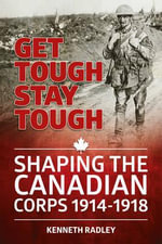 Get Tough Stay Tough : Shaping the Canadian Corps 1914-1918 - Kenneth Radley