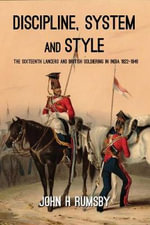 Discipline, System and Style : The Sixteenth Lancers and British Soldiering in India 1822-1846 - John H. Rumsby