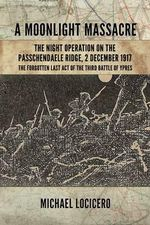 A Moonlight Massacre - The Night Operation on the Passchendaele Ridge, 2 December 1917 : The Forgotten Last Act of the Third Battle of Ypres - Michael LoCicero