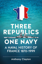 Three Republics One Navy : A Naval History of France 1870-1999 - Anthony Clayton