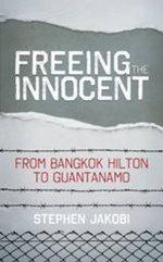Freeing the Innocent : From Bangkok Hilton to Guantanamo - Stephen Jakobi