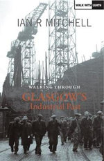 Walking Through Glasgow's Industrial Past - Ian R. Mitchell