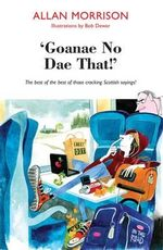 'Goanae No Dae That!' : The Best of the Best of Those Cricking Scottish Sayings! - Allan Morrison