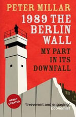 1989 : the Berlin Wall: My Part in its Downfall - Peter Millar