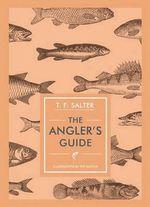 The Angler's Guide : Unicorn Press Ltd - In Arcadia - T. F. Salter
