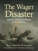 The Wager Disaster : Mayhem, Mutiny and Murder in the South Seas - Rear Admiral C. H. Layman