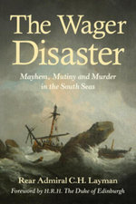 The Wager Disaster : Mayem, Mutiny and Murder in the South Seas - C.H. Layman