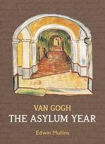 Vincent Van Gogh : The Asylum Year - Edwin Mullins