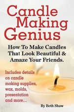 Candle Making Genius - How to Make Candles That Look Beautiful & Amaze Your Friends - Beth Shaw
