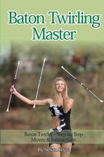 Baton Twirling Master : Baton Twirler - Step by Step Moves & Instructions - Susan Style