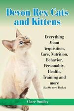 Devon Rex Cats and Kittens Everything about Acquisition, Care, Nutrition, Behavior, Personality, Health, Training and More (Cat Owner's Books) - Clare Smiley