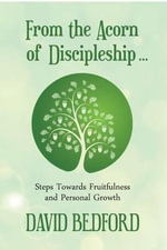 From the Acorn of Discipleship : Steps Towards Fruitfulness and Personal Growth - David Bedford