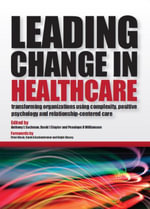 Leading Change in Healthcare : Transforming Organizations Using Complexity, Positive Psychology and Relationship-Centered Care