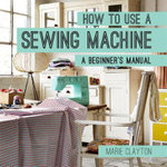 How to Use a Sewing Machine : A Beginner's Manual - Marie Clayton