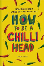 How to be A Chilli Head : Inside the Red-Hot World of the Chilli Cult - Andy Lynes